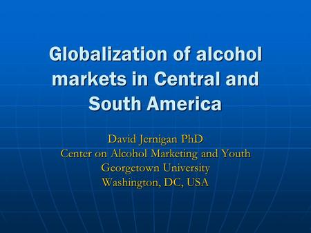 Globalization of alcohol markets in Central and South America David Jernigan PhD Center on Alcohol Marketing and Youth Georgetown University Washington,
