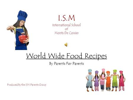 I.S.M International School of Monts De Corsier World Wide Food Recipes By Parents For Parents Produced By the ISM Parents Group.