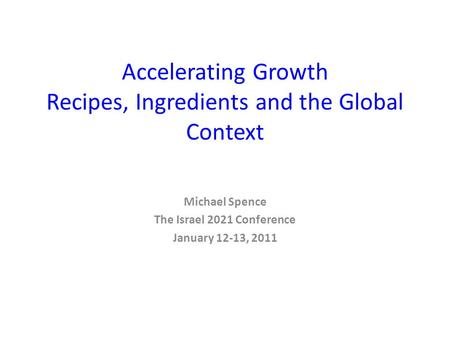 Accelerating Growth Recipes, Ingredients and the Global Context Michael Spence The Israel 2021 Conference January 12-13, 2011.