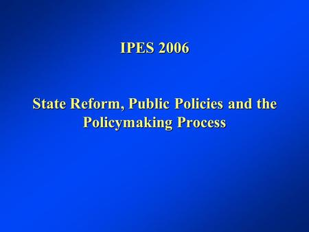 IPES 2006 State Reform, Public Policies and the Policymaking Process.