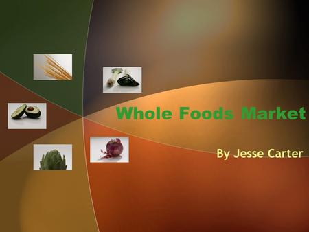 Whole Foods Market By Jesse Carter. Background Information Founded in 1980 in Austin, Texas 1984: expansion out of Austin began Opened new stores from.