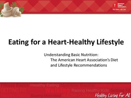 Eating for a Heart-Healthy Lifestyle Understanding Basic Nutrition: The American Heart Associations Diet and Lifestyle Recommendations.