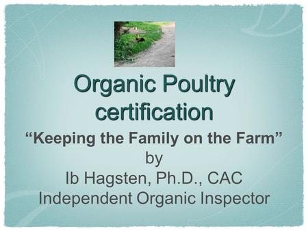 Organic Poultry certification Keeping the Family on the Farm by Ib Hagsten, Ph.D., CAC Independent Organic Inspector.