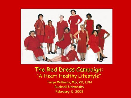 The Red Dress Campaign: The Red Dress Campaign: A Heart Healthy Lifestyle Tanya Williams, MS, RD, LDN Bucknell University February 5, 2008.