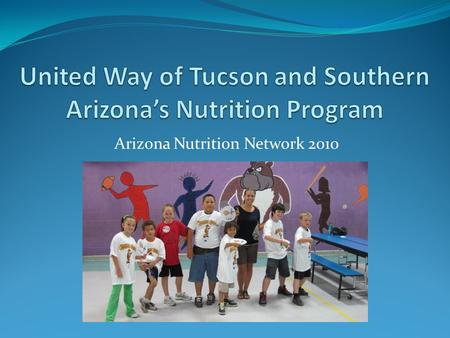 Arizona Nutrition Network 2010. What we do: United Way of Tucson currently serves about 27 child care centers and 28 afterschool programs throughout the.