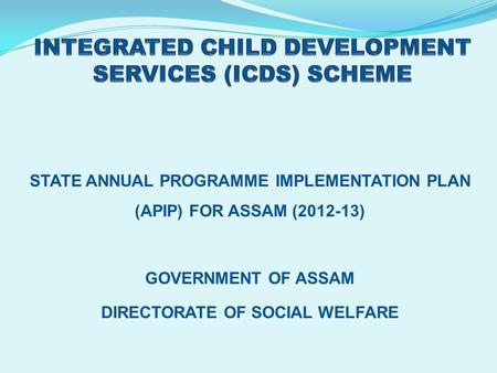 STATE ANNUAL PROGRAMME IMPLEMENTATION PLAN (APIP) FOR ASSAM (2012-13) GOVERNMENT OF ASSAM DIRECTORATE OF SOCIAL WELFARE.