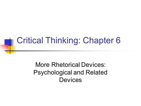 Critical Thinking: Chapter 6 More Rhetorical Devices: Psychological and Related Devices.