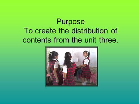 Purpose To create the distribution of contents from the unit three.