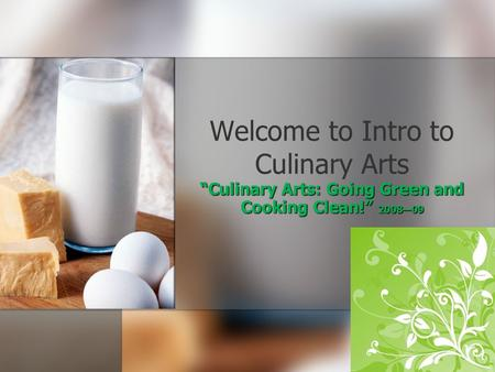 Welcome to Intro to Culinary Arts Culinary Arts: Going Green and Cooking Clean! 200809.
