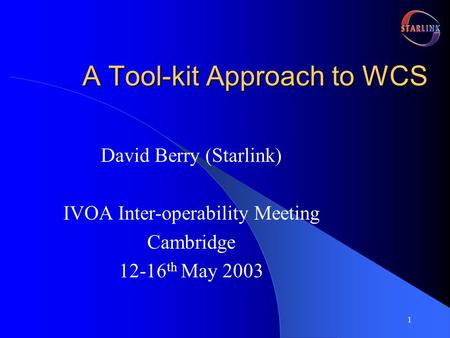 1 A Tool-kit Approach to WCS David Berry (Starlink) IVOA Inter-operability Meeting Cambridge 12-16 th May 2003.