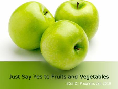 Just Say Yes to Fruits and Vegetables SGS DI Program, Jan 2010.