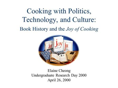 Cooking with Politics, Technology, and Culture: Book History and the Joy of Cooking Elaine Cheong Undergraduate Research Day 2000 April 26, 2000.