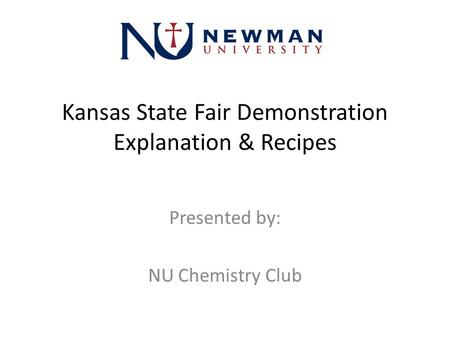 Kansas State Fair Demonstration Explanation & Recipes Presented by: NU Chemistry Club.
