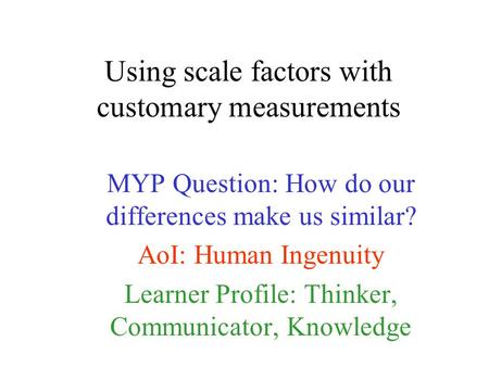 Using scale factors with customary measurements MYP Question: How do our differences make us similar? AoI: Human Ingenuity Learner Profile: Thinker, Communicator,