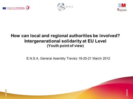 How can local and regional authorities be involved? Intergenerational solidarity at EU Level (Youth point of view) E.N.S.A. General Asembly Treviso 19-20-21.