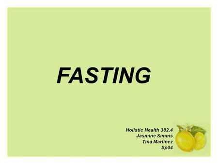 Holistic Health 382.4 Jasmine Simms Tina Martinez Sp04 FASTING.