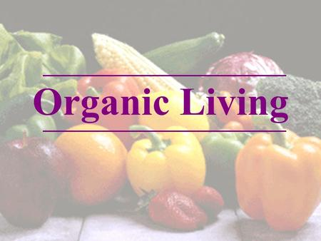 Organic Living. Definition and Identifying Organic Products Why Organic Benefits of Going Organic How to consume organic foods Issues surrounding Organic.