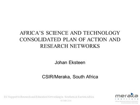 EC Support to Research and Education Networking in Southern & Eastern Africa © CSIR 2006 AFRICAS SCIENCE AND TECHNOLOGY CONSOLIDATED PLAN OF ACTION AND.