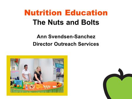 Nutrition Education The Nuts and Bolts Ann Svendsen-Sanchez Director Outreach Services.