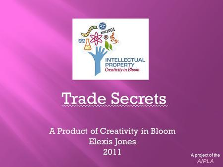 Trade Secrets A Product of Creativity in Bloom Elexis Jones 2011 A project of the AIPLA.