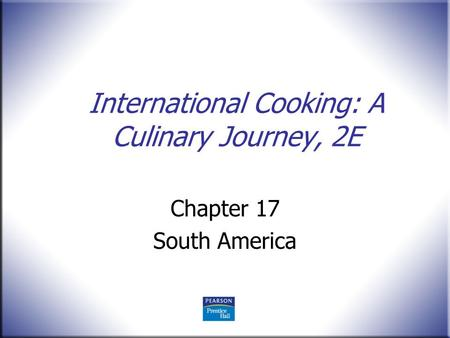 International Cooking: A Culinary Journey, 2E Chapter 17 South America.