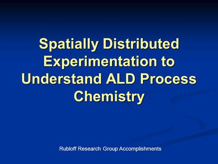 Spatially Distributed Experimentation to Understand ALD Process Chemistry Rubloff Research Group Accomplishments.