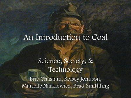An Introduction to Coal Science, Society, & Technology Eric Chastain, Kelsey Johnson, Marielle Narkiewicz, Brad Smithling.