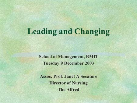 Leading and Changing School of Management, RMIT Tuesday 9 December 2003 Assoc. Prof. Janet A Secatore Director of Nursing The Alfred.