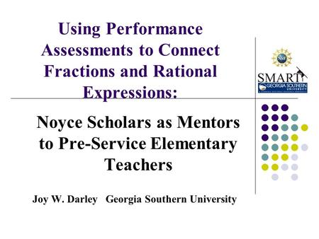 Using Performance Assessments to Connect Fractions and Rational Expressions: Noyce Scholars as Mentors to Pre-Service Elementary Teachers Joy W. Darley.