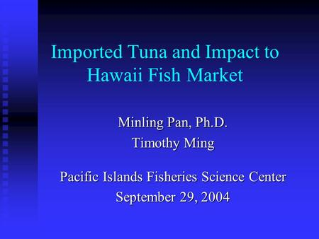 Imported Tuna and Impact to Hawaii Fish Market Minling Pan, Ph.D. Timothy Ming Pacific Islands Fisheries Science Center September 29, 2004.