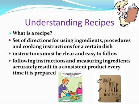 Understanding Recipes What is a recipe? Set of directions for using ingredients, procedures and cooking instructions for a certain dish instructions must.
