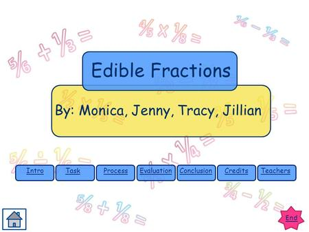End IntroTaskProcessEvaluationConclusionCreditsTeachers By: Monica, Jenny, Tracy, Jillian Edible Fractions.