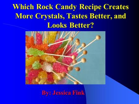 Which Rock Candy Recipe Creates More Crystals, Tastes Better, and Looks Better? By: Jessica Fink.