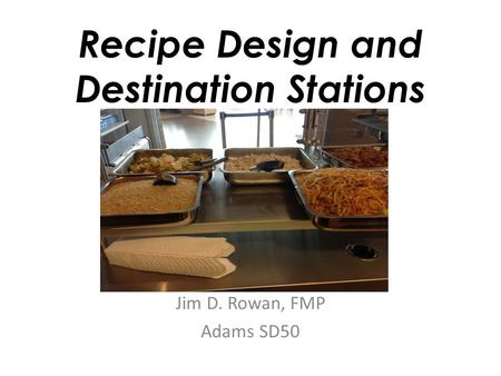 Recipe Design and Destination Stations Jim D. Rowan, FMP Adams SD50.