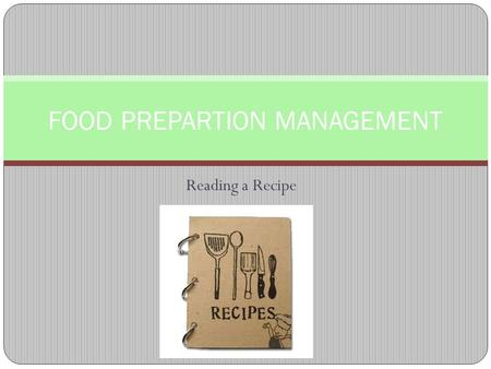 Reading a Recipe FOOD PREPARTION MANAGEMENT. D. Reading a Recipe and Measuring 1. List the FOUR parts of a recipe: 1. List and amounts of ingredients.