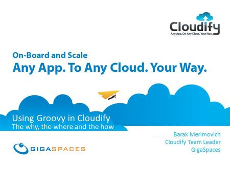 GigaSpaces Cloudify Any App, On Any Cloud, Your Way February 2012 Using Groovy in Cloudify The why, the where and the how Barak Merimovich Cloudify Team.