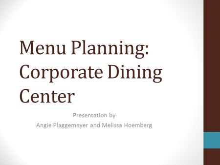 Menu Planning: Corporate Dining Center Presentation by Angie Plaggemeyer and Melissa Hoemberg.