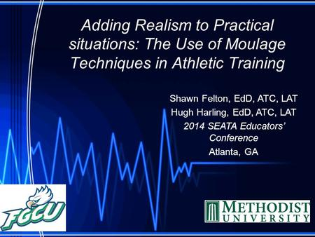 Adding Realism to Practical situations: The Use of Moulage Techniques in Athletic Training Shawn Felton, EdD, ATC, LAT Hugh Harling, EdD, ATC, LAT 2014.