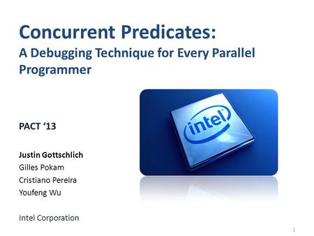 Concurrent Predicates: A Debugging Technique for Every Parallel Programmer PACT 13 Justin Gottschlich Gilles Pokam Cristiano Pereira Youfeng Wu Intel Corporation.