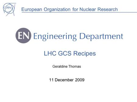 European Organization for Nuclear Research LHC GCS Recipes Geraldine Thomas 11 December 2009.