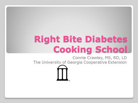 Right Bite Diabetes Cooking School Connie Crawley, MS, RD, LD The University of Georgia Cooperative Extension.