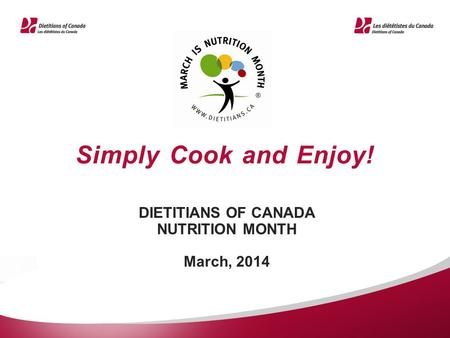 Simply Cook and Enjoy! DIETITIANS OF CANADA NUTRITION MONTH March, 2014.