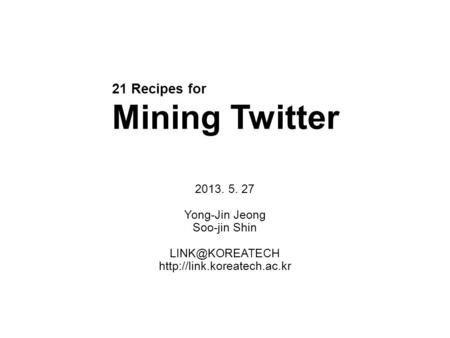 21 Recipes for Mining Twitter 2013. 5. 27 Yong-Jin Jeong Soo-jin Shin