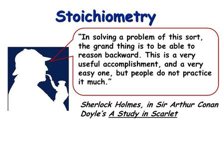 Stoichiometry Sherlock Holmes, in Sir Arthur Conan Doyles A Study in Scarlet In solving a problem of this sort, the grand thing is to be able to reason.