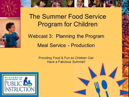 The Summer Food Service Program for Children Webcast 3: Planning the Program Meal Service - Production Providing Food & Fun so Children Can Have a Fabulous.