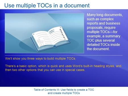 Table of Contents III: Use fields to create a TOC and create multiple TOCs Use multiple TOCs in a document Many long documents, such as complex reports.
