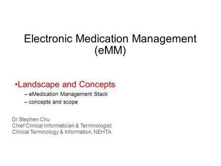 Electronic Medication Management (eMM) Dr Stephen Chu Chief Clinical Informatician & Terminologist Clinical Terminology & Information, NEHTA Landscape.