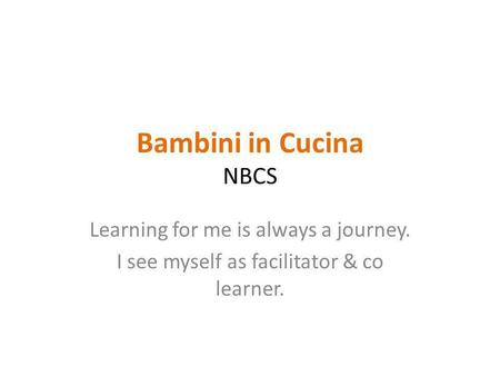 Bambini in Cucina NBCS Learning for me is always a journey. I see myself as facilitator & co learner.