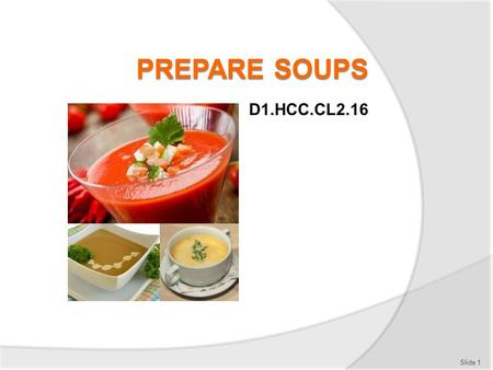 D1.HCC.CL2.16 Slide 1. Prepare soups Assessment for this Unit may include: Oral questions Written questions Work projects Workplace observation of practical.