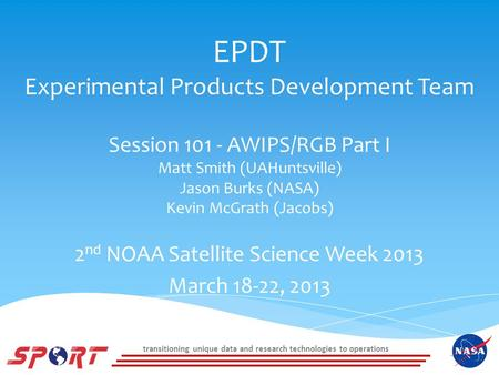 Transitioning unique data and research technologies to operations EPDT Experimental Products Development Team Session 101 - AWIPS/RGB Part I Matt Smith.